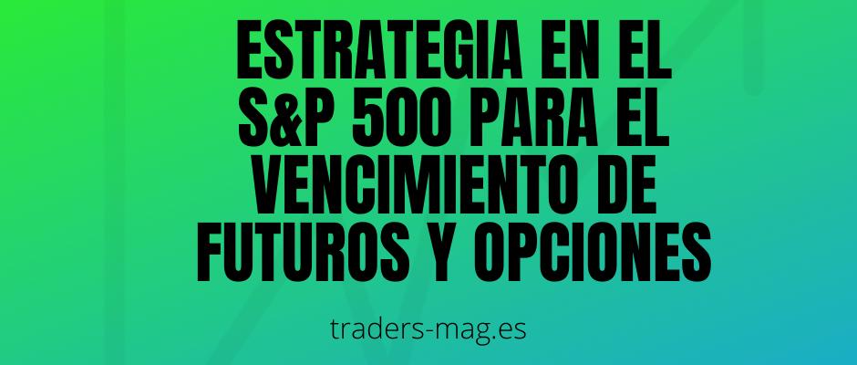Estrategia en el S&P 500 para el vencimiento de futuros y opciones
